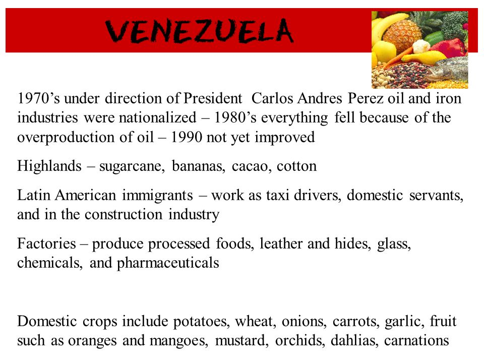 1970s under direction of President Carlos Andres Perez oil and iron industries were nationalized – 1980s everything fell because of the overproduction