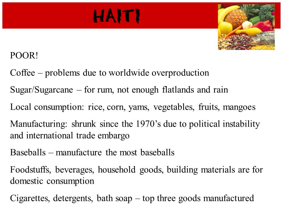 POOR! Coffee – problems due to worldwide overproduction Sugar/Sugarcane – for rum, not enough flatlands and rain Local consumption: rice, corn, yams,