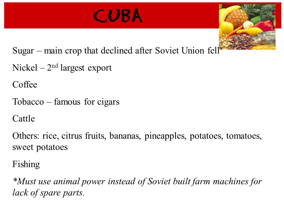 Sugar – main crop that declined after Soviet Union fell Nickel – 2 nd largest export Coffee Tobacco – famous for cigars Cattle Others: rice, citrus fr