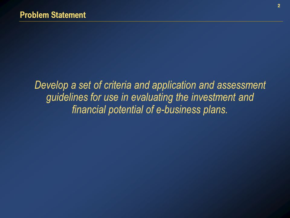 2 Problem Statement Develop a set of criteria and application and assessment guidelines for use in evaluating the investment and financial potential of e-business plans.