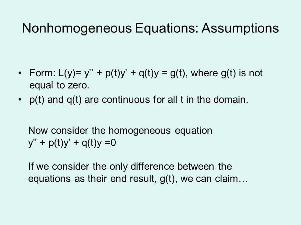 Nonhomogeneous Equations: Assumptions Form: L(y)= y + p(t)y + q(t)y = g(t), where g(t) is not equal to zero.