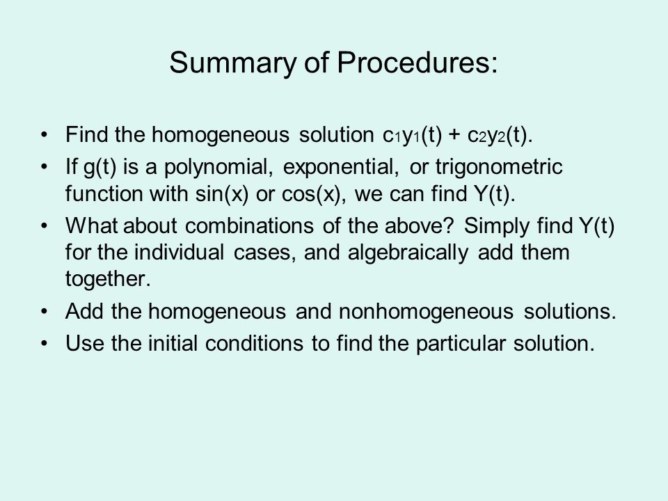 Summary of Procedures: Find the homogeneous solution c 1 y 1 (t) + c 2 y 2 (t).