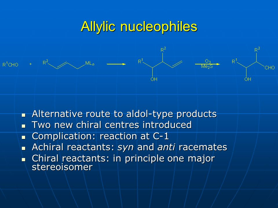 Allylic nucleophiles Alternative route to aldol-type products Alternative route to aldol-type products Two new chiral centres introduced Two new chiral centres introduced Complication: reaction at C-1 Complication: reaction at C-1 Achiral reactants: syn and anti racemates Achiral reactants: syn and anti racemates Chiral reactants: in principle one major stereoisomer Chiral reactants: in principle one major stereoisomer