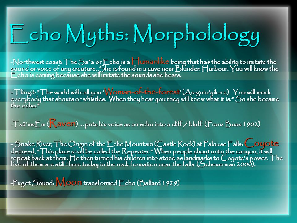 Echo Myths: Morpholology -Northwest coast: The Saˆa or Echo is a Humanlike being that has the ability to imitate the sound or voice of any creature. S