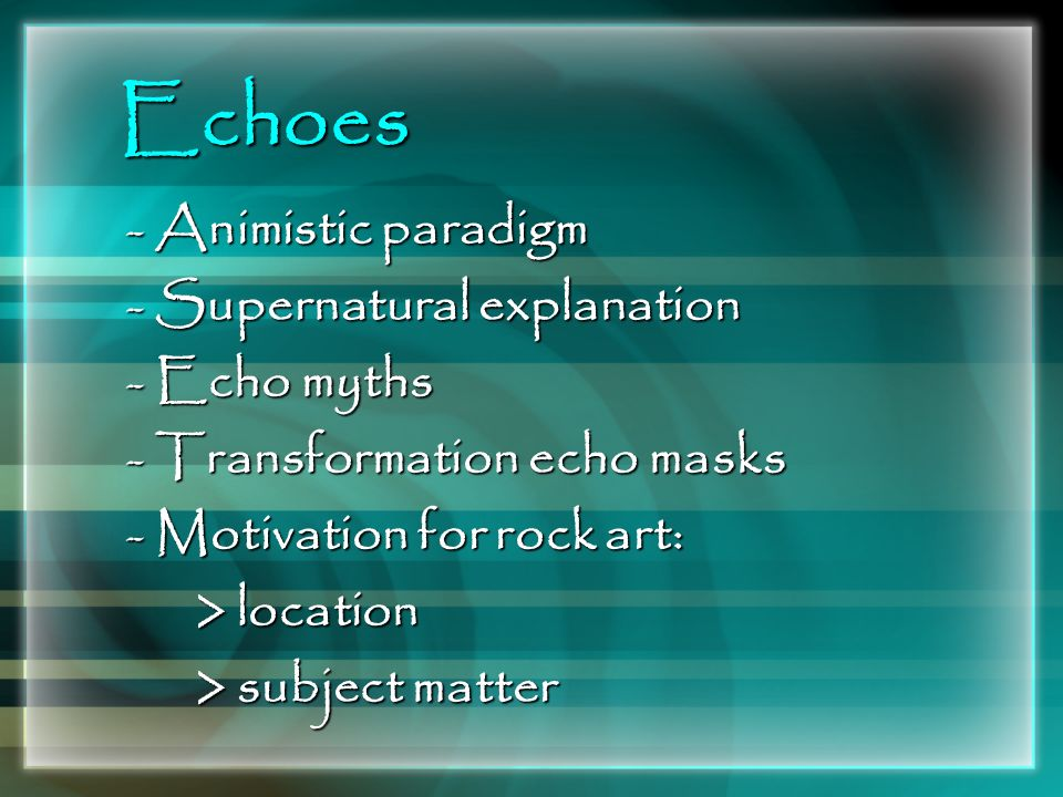 Echoes - Animistic paradigm - Supernatural explanation - Echo myths - Transformation echo masks - Motivation for rock art: > location > location > sub