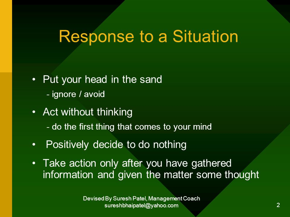 Devised By Suresh Patel, Management Coach sureshbhaipatel@yahoo.com 2 Response to a Situation Put your head in the sand - ignore / avoid Act without thinking - do the first thing that comes to your mind Positively decide to do nothing Take action only after you have gathered information and given the matter some thought