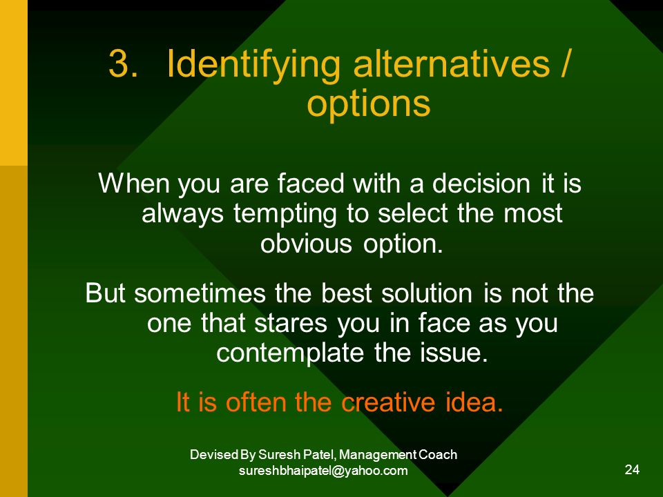 Devised By Suresh Patel, Management Coach sureshbhaipatel@yahoo.com 24 3.Identifying alternatives / options When you are faced with a decision it is always tempting to select the most obvious option.