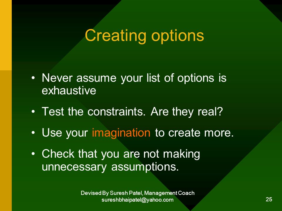 Devised By Suresh Patel, Management Coach sureshbhaipatel@yahoo.com 25 Creating options Never assume your list of options is exhaustive Test the constraints.