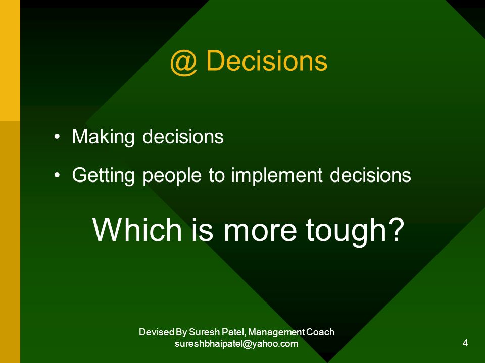 Devised By Suresh Patel, Management Coach sureshbhaipatel@yahoo.com 4 @ Decisions Making decisions Getting people to implement decisions Which is more tough