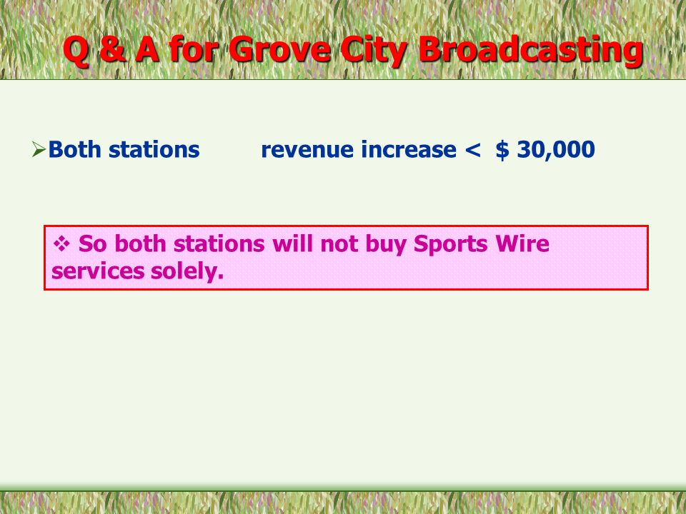 So both stations will not buy Sports Wire services solely. Both stations revenue increase < $ 30,000 Q & A for Grove City Broadcasting