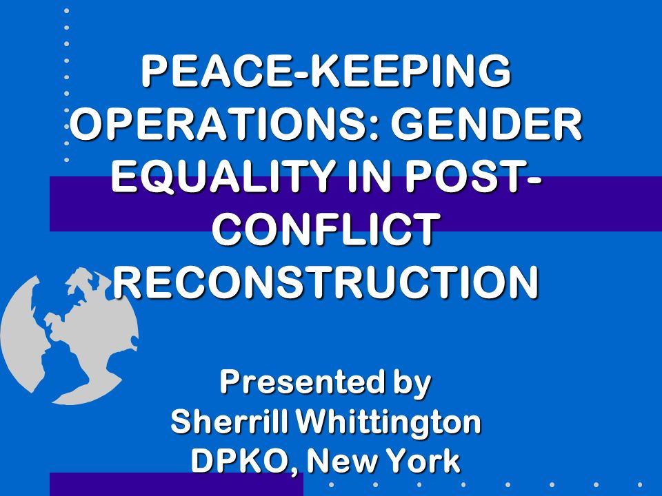 PEACE-KEEPING OPERATIONS: GENDER EQUALITY IN POST- CONFLICT RECONSTRUCTION Presented by Sherrill Whittington DPKO, New York