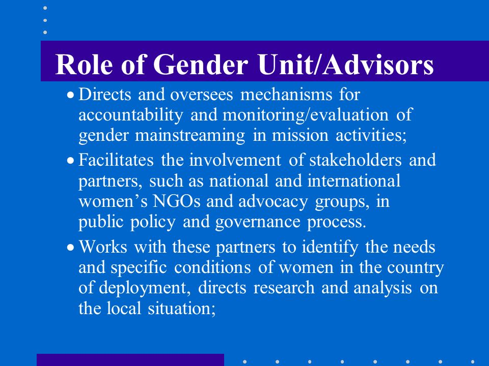 Role of Gender Unit/Advisors Directs and oversees mechanisms for accountability and monitoring/evaluation of gender mainstreaming in mission activitie
