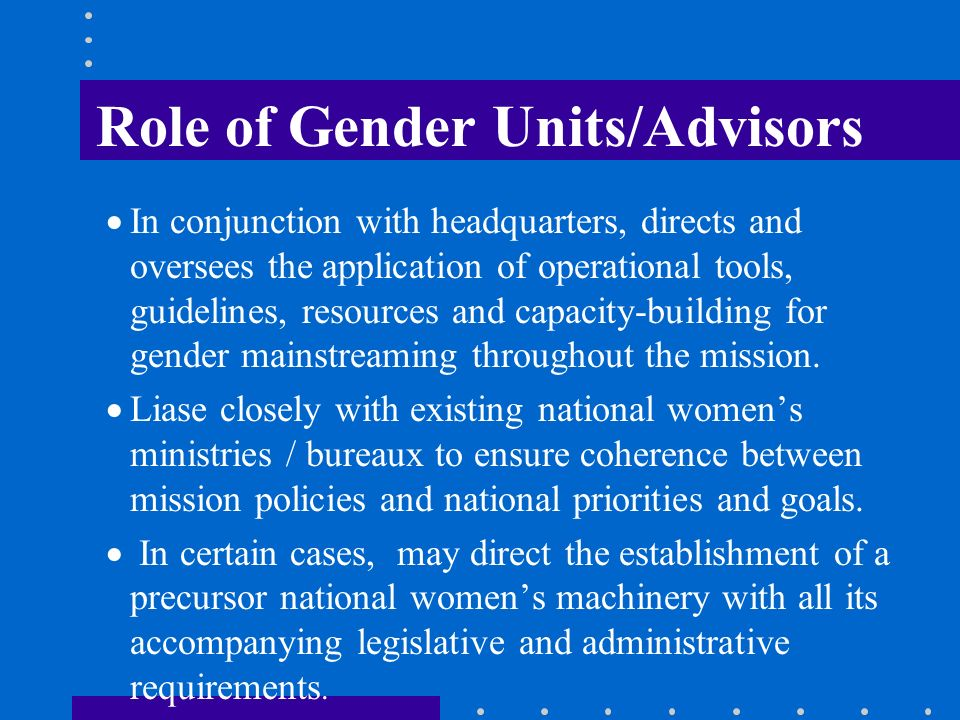 Role of Gender Units/Advisors In conjunction with headquarters, directs and oversees the application of operational tools, guidelines, resources and c