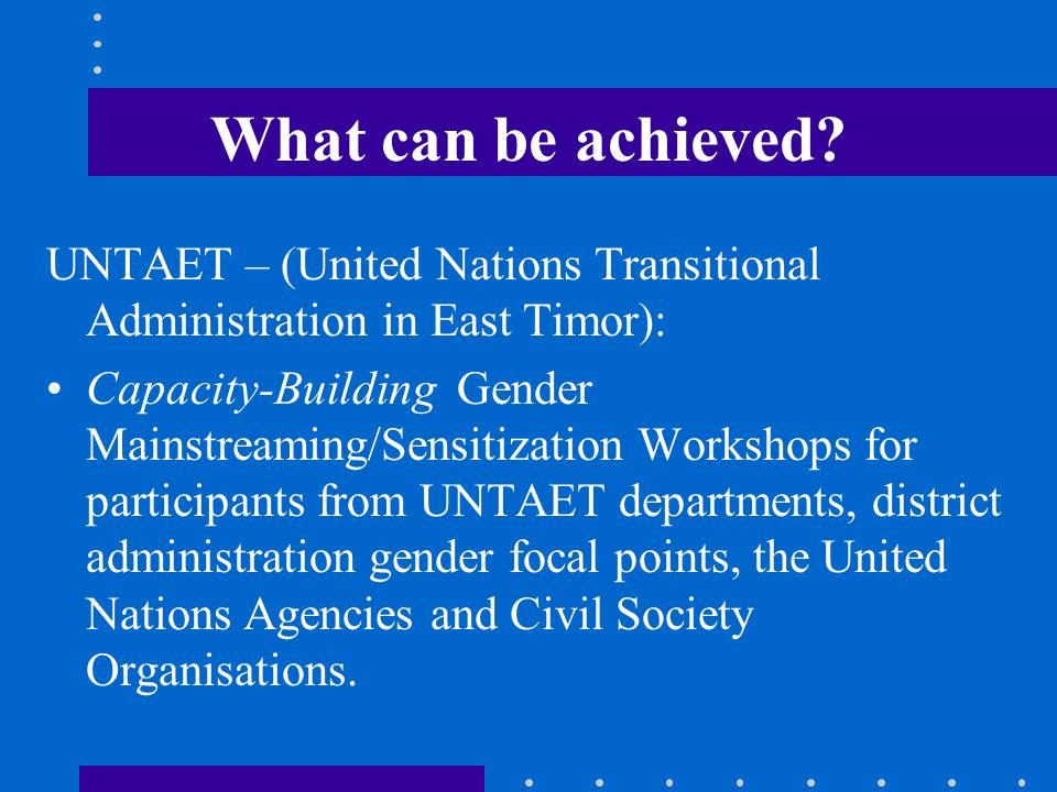 What can be achieved? UNTAET – (United Nations Transitional Administration in East Timor): Capacity-Building Gender Mainstreaming/Sensitization Worksh