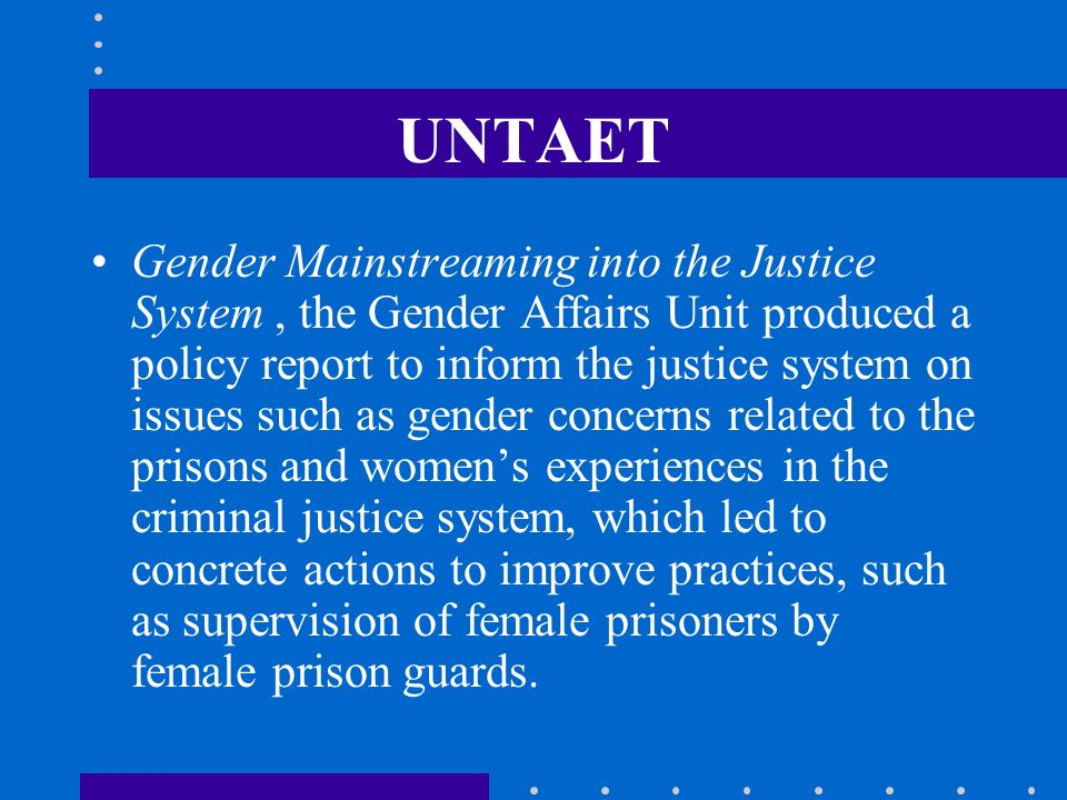 UNTAET Gender Mainstreaming into the Justice System, the Gender Affairs Unit produced a policy report to inform the justice system on issues such as g