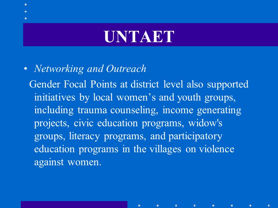 UNTAET Networking and Outreach Gender Focal Points at district level also supported initiatives by local womens and youth groups, including trauma cou