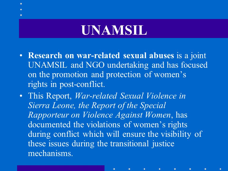 UNAMSIL Research on war-related sexual abuses is a joint UNAMSIL and NGO undertaking and has focused on the promotion and protection of womens rights