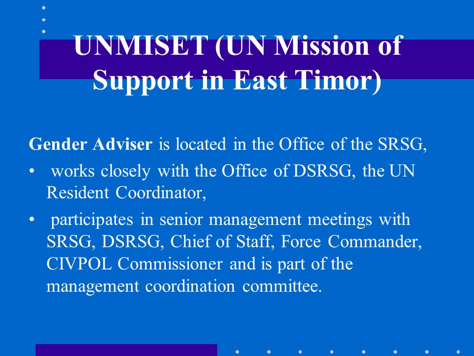 UNMISET (UN Mission of Support in East Timor) Gender Adviser is located in the Office of the SRSG, works closely with the Office of DSRSG, the UN Resi