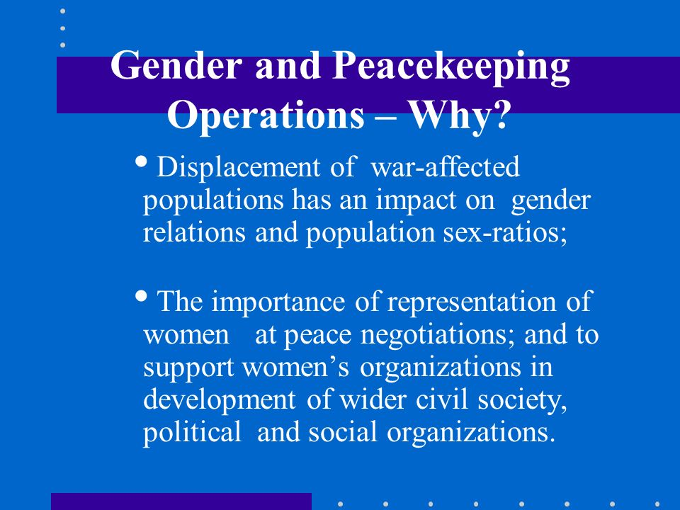 Gender and Peacekeeping Operations – Why? Displacement of war-affected populations has an impact on gender relations and population sex-ratios; The im