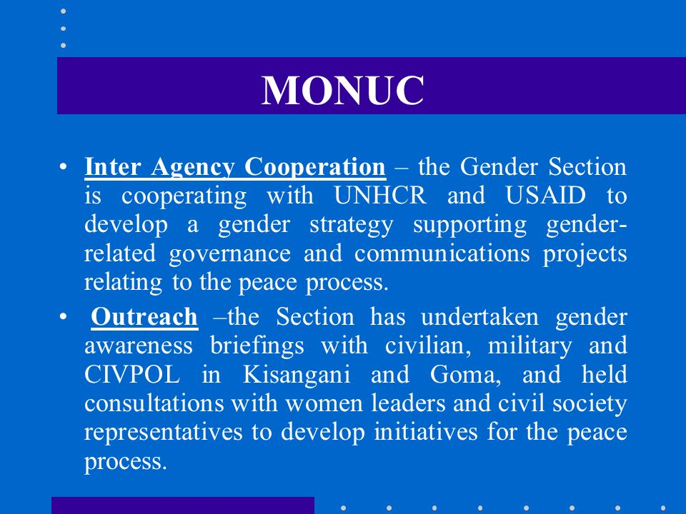 MONUC Inter Agency Cooperation – the Gender Section is cooperating with UNHCR and USAID to develop a gender strategy supporting gender- related govern