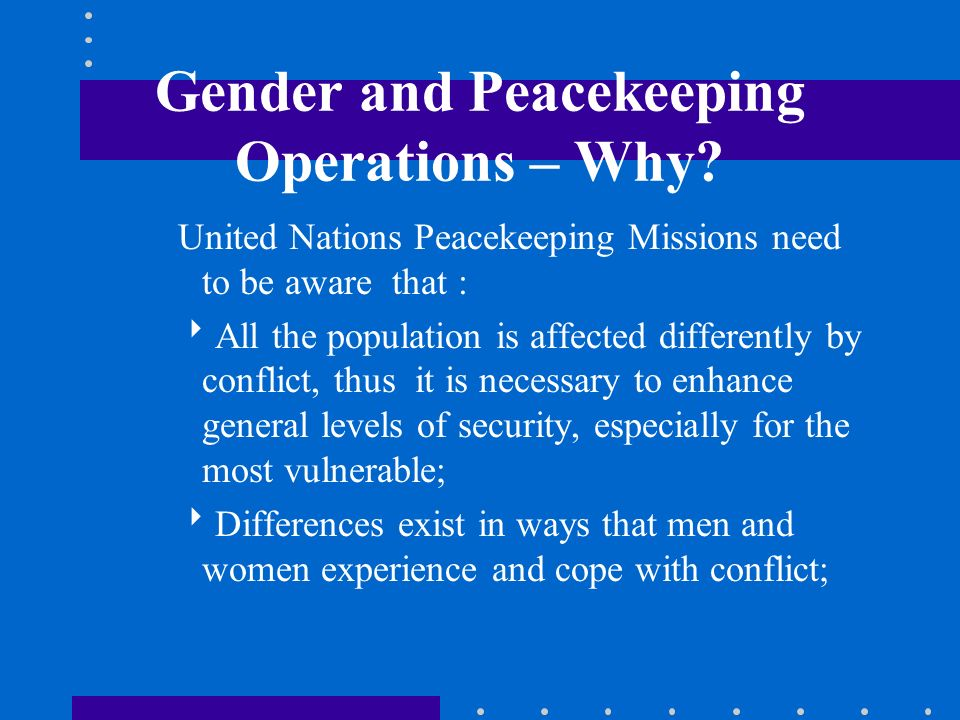 Gender and Peacekeeping Operations – Why? United Nations Peacekeeping Missions need to be aware that : All the population is affected differently by c