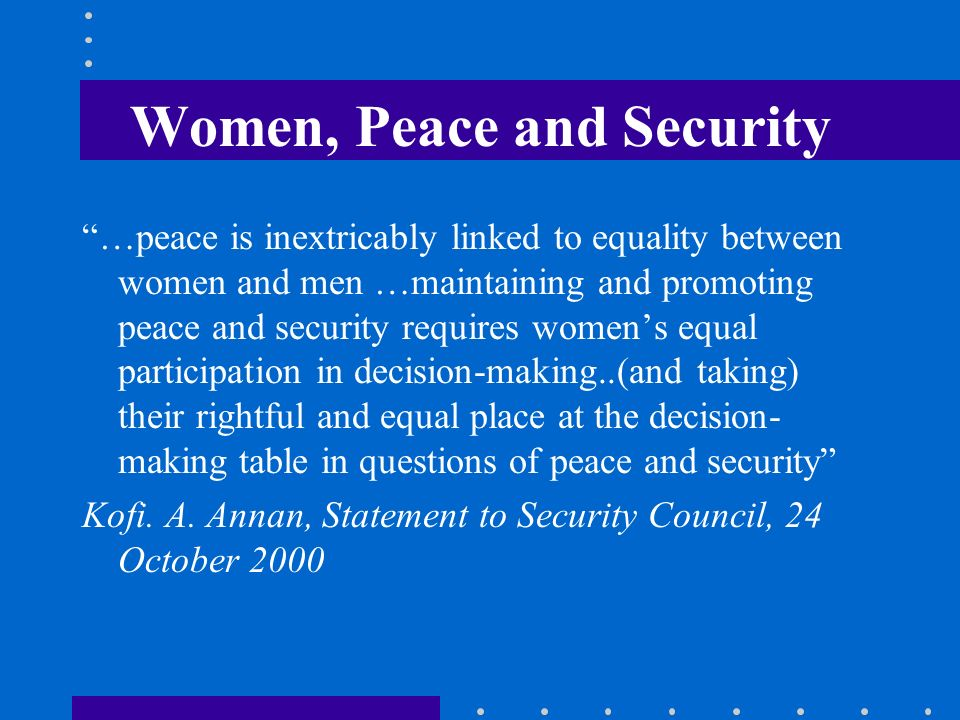 Women, Peace and Security …peace is inextricably linked to equality between women and men …maintaining and promoting peace and security requires women