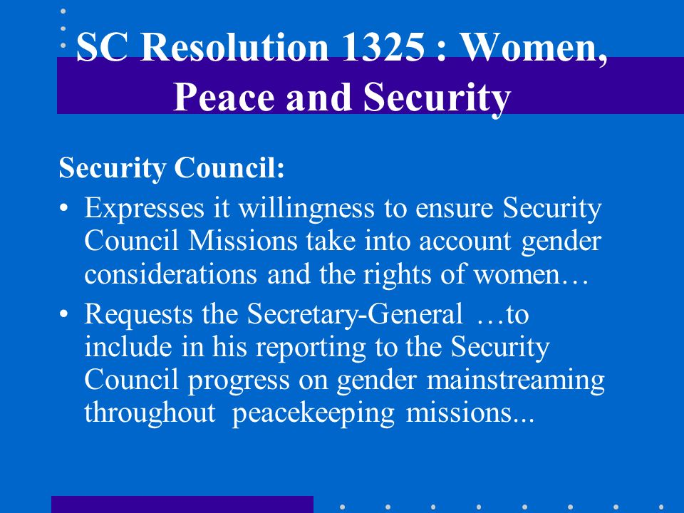 SC Resolution 1325 : Women, Peace and Security Security Council: Expresses it willingness to ensure Security Council Missions take into account gender