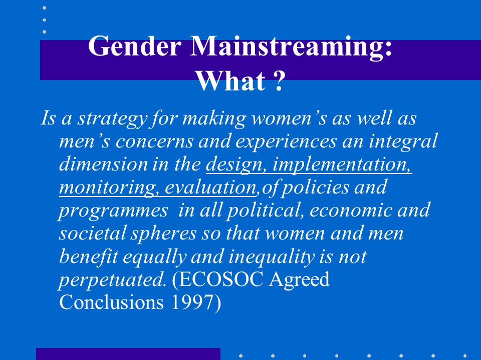 Gender Mainstreaming: What ? Is a strategy for making womens as well as mens concerns and experiences an integral dimension in the design, implementat