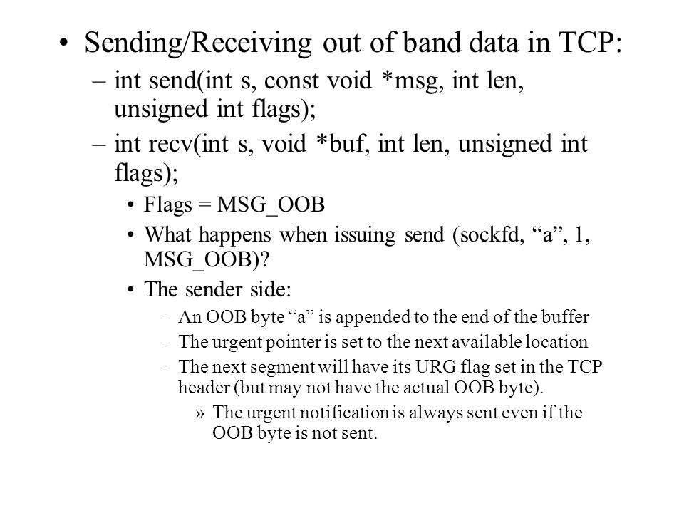 Sending/Receiving out of band data in TCP: –int send(int s, const void *msg, int len, unsigned int flags); –int recv(int s, void *buf, int len, unsigned int flags); Flags = MSG_OOB What happens when issuing send (sockfd, a, 1, MSG_OOB).