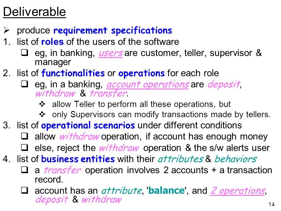 14 Deliverable produce requirement specifications 1.list of roles of the users of the software eg, in banking, users are customer, teller, supervisor & manager 2.list of functionalities or operations for each role eg, in a banking, account operations are deposit, withdraw & transfer.