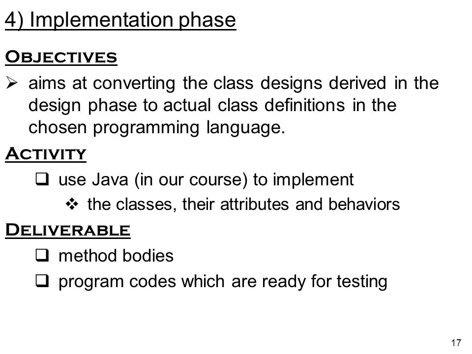 17 4) Implementation phase Objectives aims at converting the class designs derived in the design phase to actual class definitions in the chosen programming language.