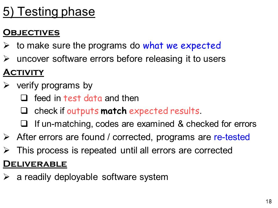 18 5) Testing phase Objectives to make sure the programs do what we expected uncover software errors before releasing it to users Activity verify programs by feed in test data and then check if outputs match expected results.