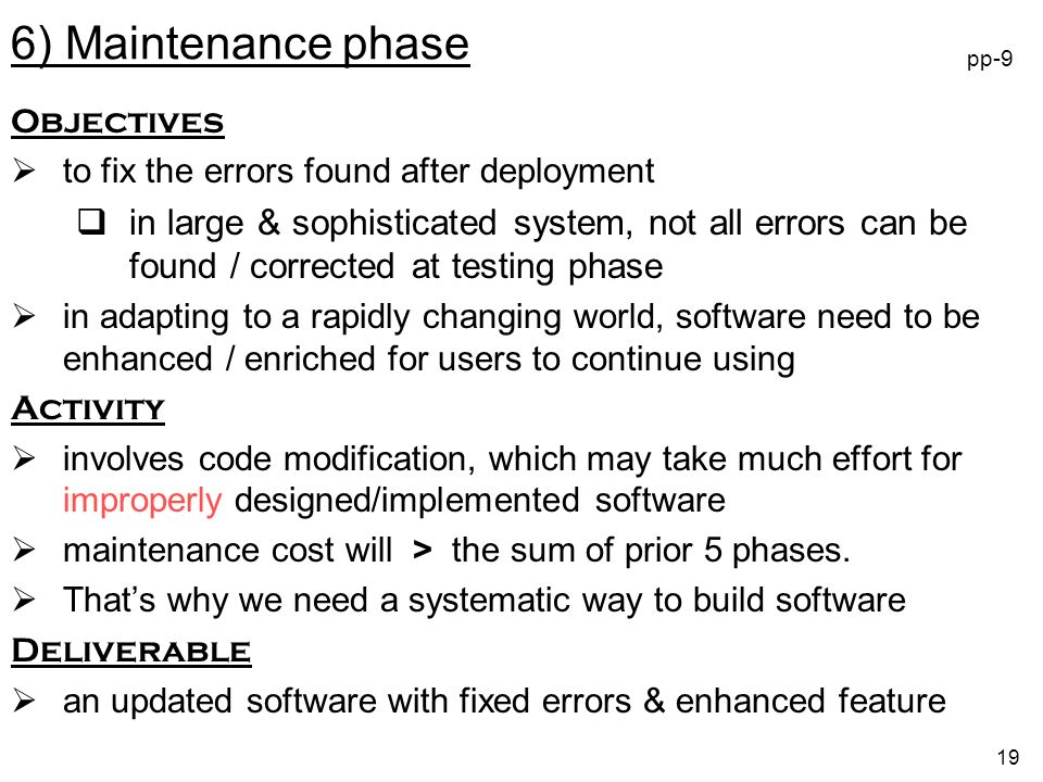 19 Objectives to fix the errors found after deployment in large & sophisticated system, not all errors can be found / corrected at testing phase in adapting to a rapidly changing world, software need to be enhanced / enriched for users to continue using Activity involves code modification, which may take much effort for improperly designed/implemented software maintenance cost will > the sum of prior 5 phases.