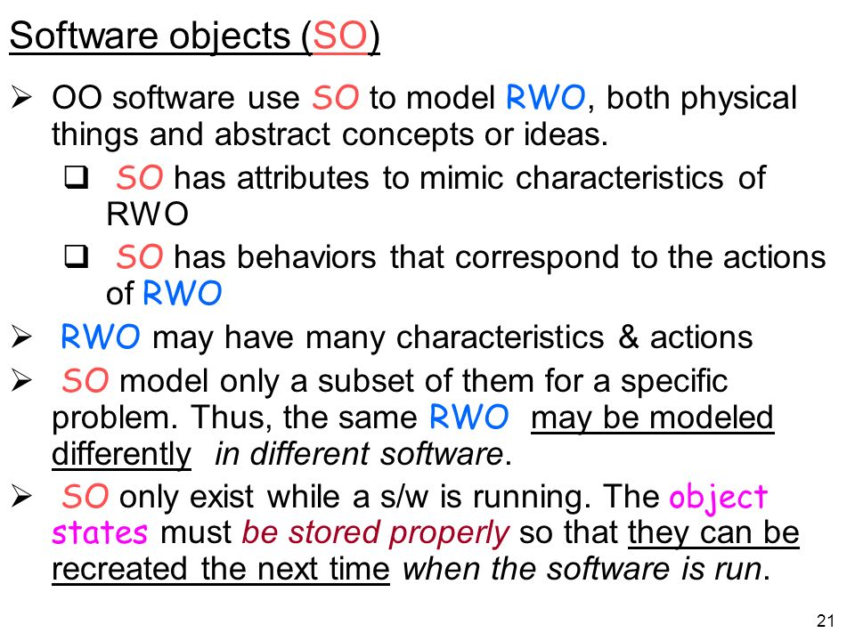 21 Software objects (SO) OO software use SO to model RWO, both physical things and abstract concepts or ideas.