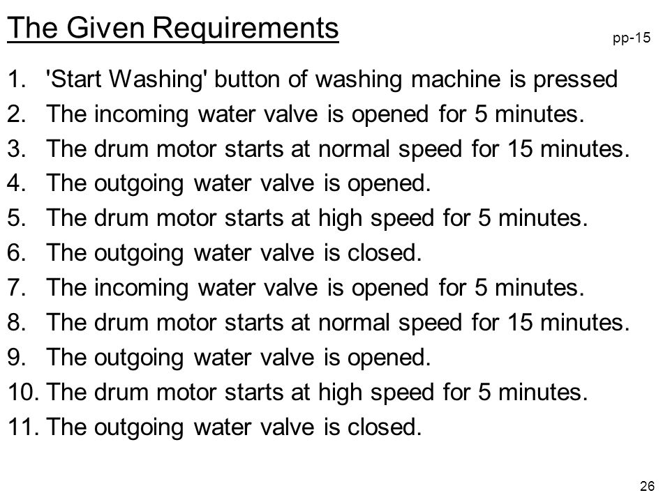 26 The Given Requirements 1. Start Washing button of washing machine is pressed 2.The incoming water valve is opened for 5 minutes.