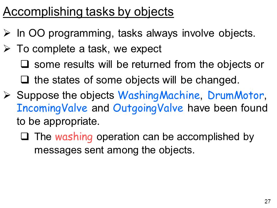 27 Accomplishing tasks by objects In OO programming, tasks always involve objects.