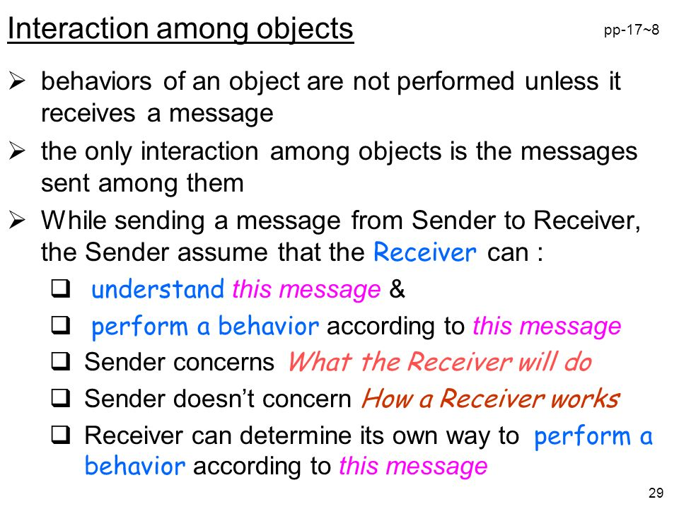29 Interaction among objects behaviors of an object are not performed unless it receives a message the only interaction among objects is the messages sent among them While sending a message from Sender to Receiver, the Sender assume that the Receiver can : understand this message & perform a behavior according to this message Sender concerns What the Receiver will do Sender doesnt concern How a Receiver works Receiver can determine its own way to perform a behavior according to this message pp-17~8