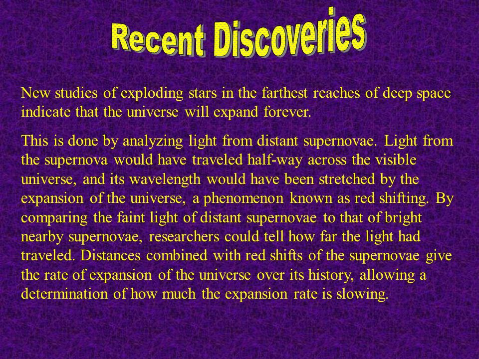 New studies of exploding stars in the farthest reaches of deep space indicate that the universe will expand forever. This is done by analyzing light f