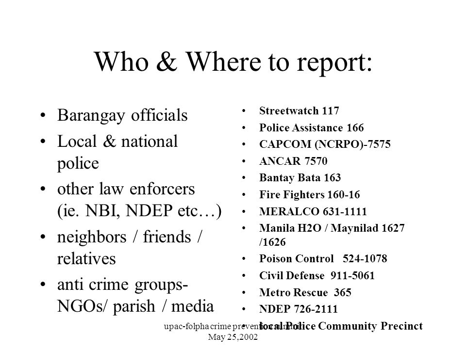 upac-folpha crime prevention summit May 25,2002 Who & Where to report: Barangay officials Local & national police other law enforcers (ie.