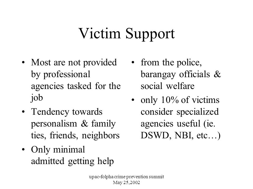 upac-folpha crime prevention summit May 25,2002 Victim Support Most are not provided by professional agencies tasked for the job Tendency towards personalism & family ties, friends, neighbors Only minimal admitted getting help from the police, barangay officials & social welfare only 10% of victims consider specialized agencies useful (ie.
