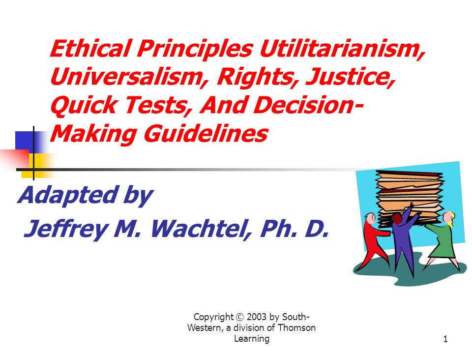 Copyright © 2003 by South- Western, a division of Thomson Learning1 Ethical Principles Utilitarianism, Universalism, Rights, Justice, Quick Tests, And