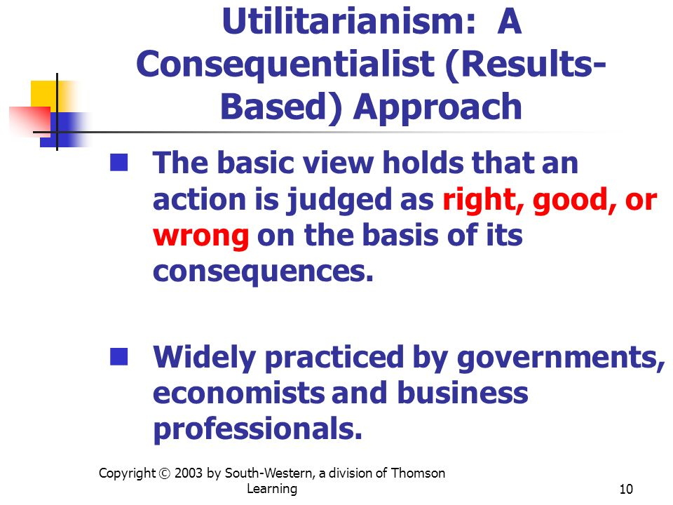 Copyright © 2003 by South-Western, a division of Thomson Learning10 Utilitarianism: A Consequentialist (Results- Based) Approach The basic view holds