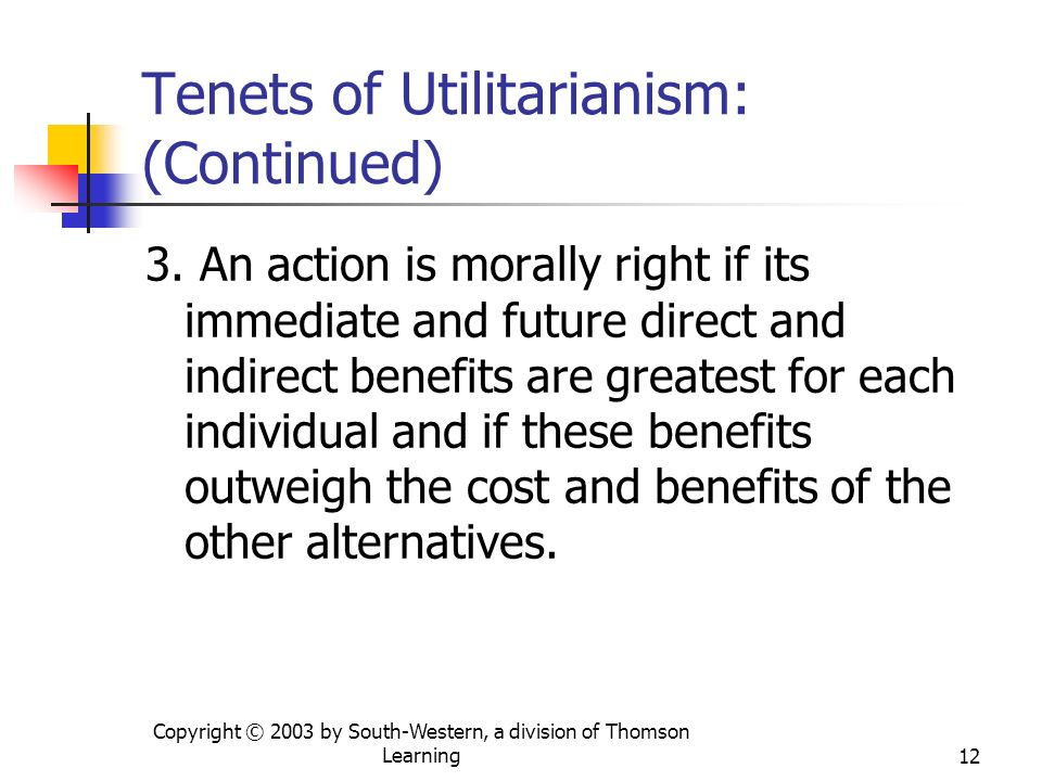 Copyright © 2003 by South-Western, a division of Thomson Learning12 3. An action is morally right if its immediate and future direct and indirect bene