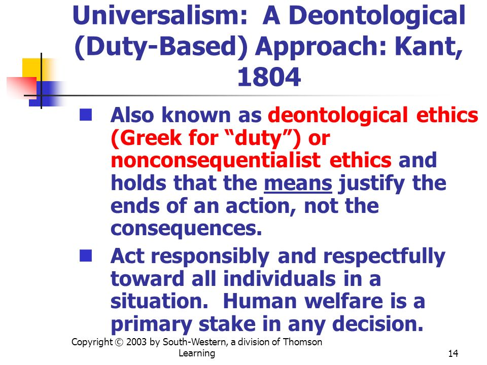 Copyright © 2003 by South-Western, a division of Thomson Learning14 Universalism: A Deontological (Duty-Based) Approach: Kant, 1804 Also known as deon