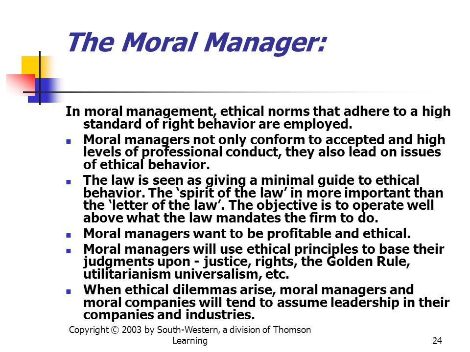 Copyright © 2003 by South-Western, a division of Thomson Learning24 The Moral Manager: In moral management, ethical norms that adhere to a high standa