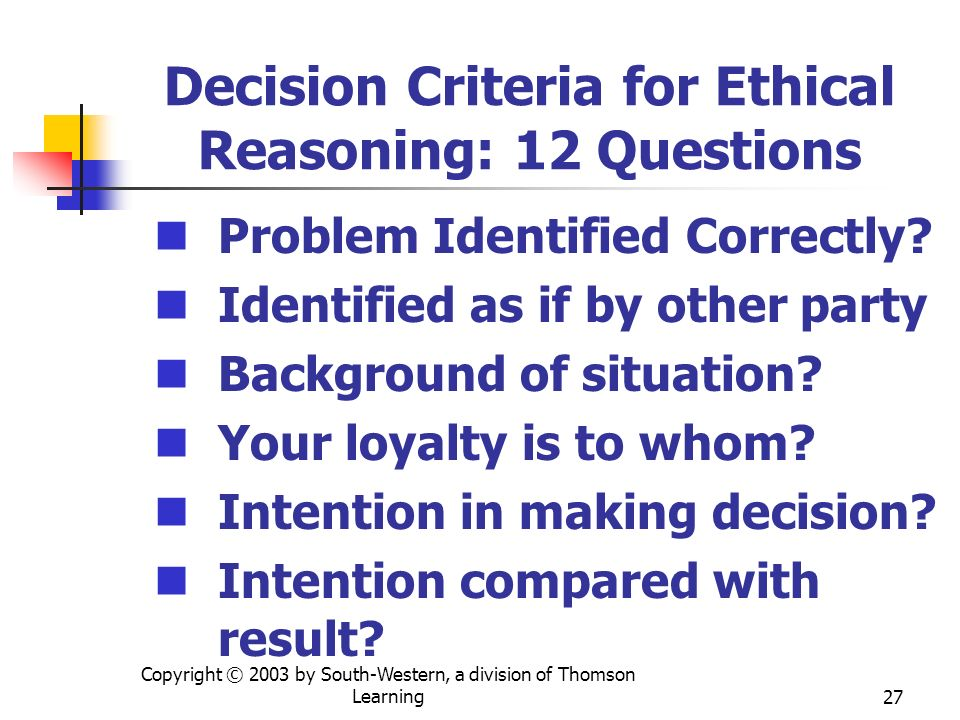 Copyright © 2003 by South-Western, a division of Thomson Learning27 Decision Criteria for Ethical Reasoning: 12 Questions Problem Identified Correctly