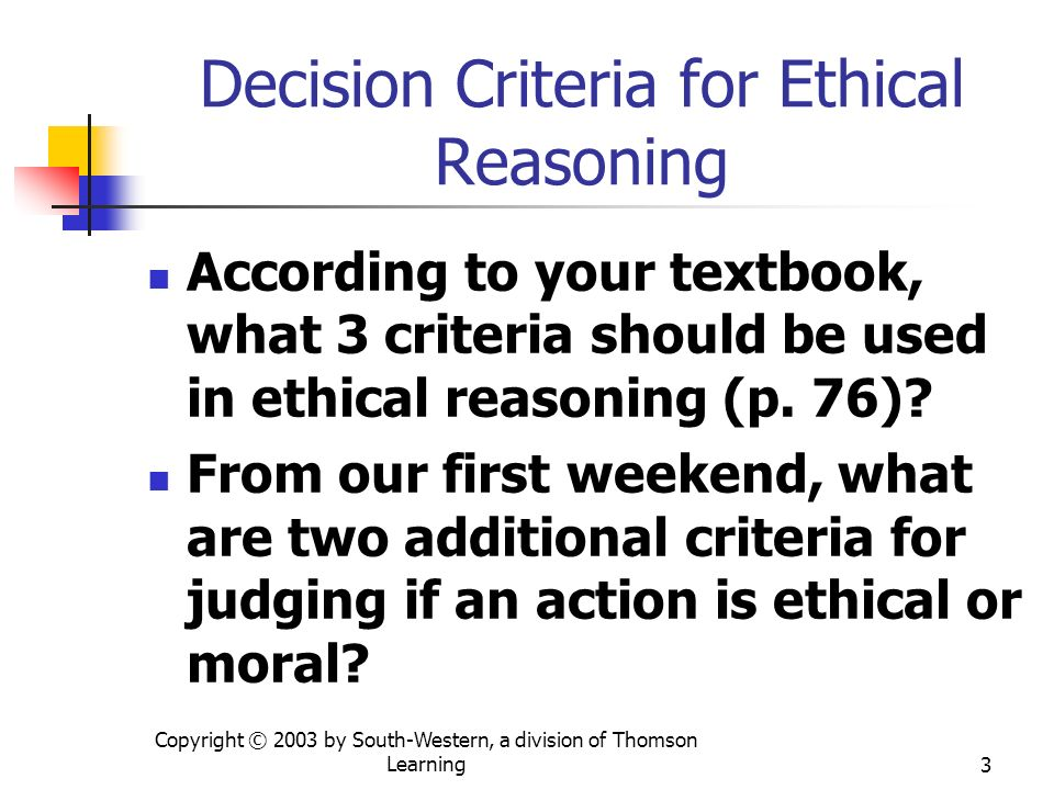 Copyright © 2003 by South-Western, a division of Thomson Learning3 Decision Criteria for Ethical Reasoning According to your textbook, what 3 criteria