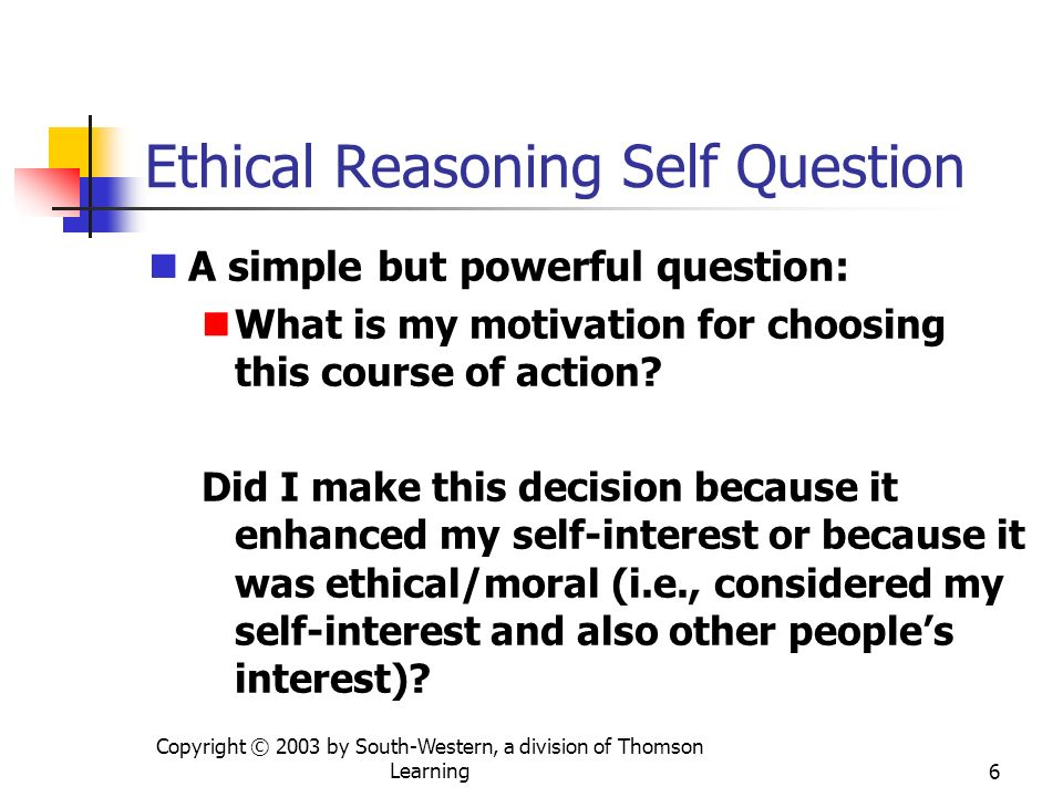 Copyright © 2003 by South-Western, a division of Thomson Learning6 Ethical Reasoning Self Question A simple but powerful question: What is my motivati
