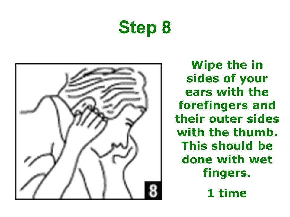 Wipe the in sides of your ears with the forefingers and their outer sides with the thumb. This should be done with wet fingers. 1 time Step 8