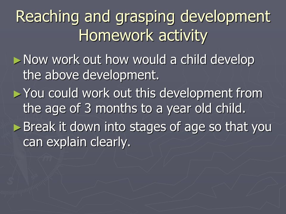 Reaching and grasping development Homework activity Now work out how would a child develop the above development.